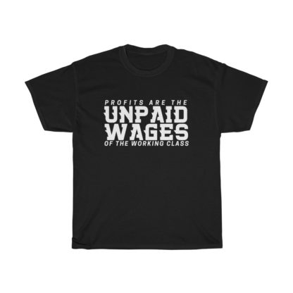 profits are the unpaid wages of the working class t shirt black